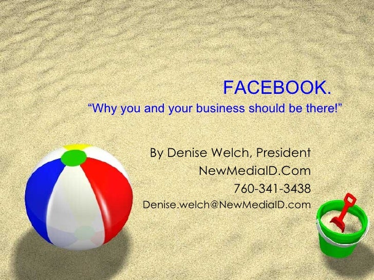 """FACEBOOK.  """"Why you and your business should be there!"""" By Denise Welch, President NewMediaID.Com 760-341-3438 [email_addr..."""