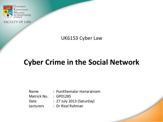 UK6153 Cyber Law  Cyber Crime in the Social Network  Name Matrick No. Date Lecturers  : : : :  Punithemalar Hariaratnam GP...