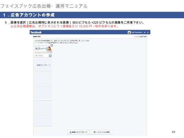 フェイスブック広告出稿・運用マニュアル 1.広告アカウントの作成 5.画像を選択(広告出稿時に表示される画像) 600 ピクセル ×225 ピクセルの画像をご用意下さい。   ※広告出稿画像は、オプションにて1画像あたり 15,000 円~制作...