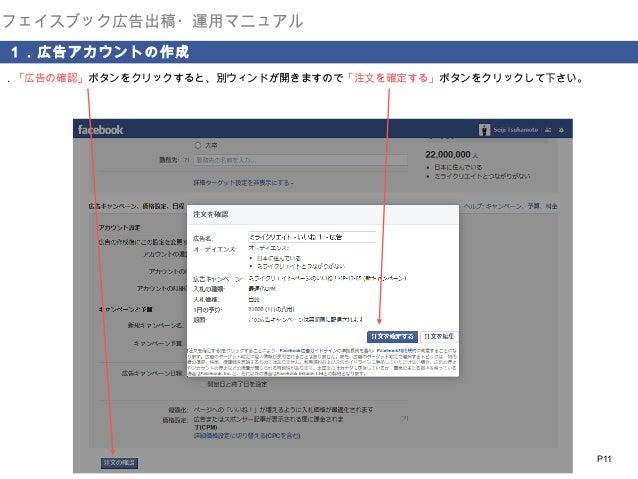 フェイスブック広告出稿・運用マニュアル 1.広告アカウントの作成  9.「広告の確認」ボタンをクリックすると、別ウィンドが開きますので「注文を確定する」ボタンをクリックして下さい。  P11