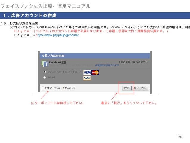 フェイスブック広告出稿・運用マニュアル 1.広告アカウントの作成  10.お支払い方法を追加    ※クレジットカード又は PayPal (ペイパル)での支払いが可能です。 PayPal (ペイパル)にてお支払いご希望の場合は、別途      ...
