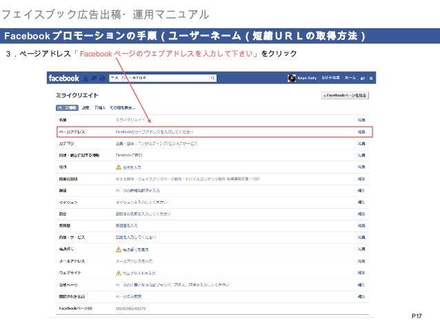 フェイスブック広告出稿・運用マニュアル  . Facebook プロモーションの手順(ユーザーネーム(短縮URLの取得方法) 3.ページアドレス「 Facebook ページのウェブアドレスを入力して下さい」をクリック  P17