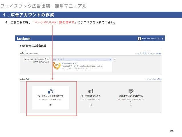 フェイスブック広告出稿・運用マニュアル 1.広告アカウントの作成 4.広告の目的を、「ページのいいね!数を増やす」にチェックを入れて下さい。  P6