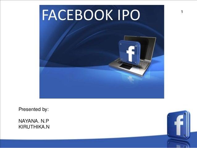 1 FACEBOOK IPO Presented by: NAYANA. N.P KIRUTHIKA.N