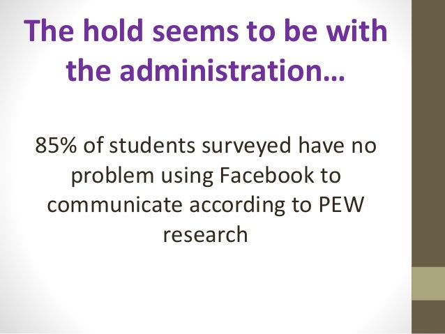 The hold seems to be with the administration… 85% of students surveyed have no problem using Facebook to communicate accor...