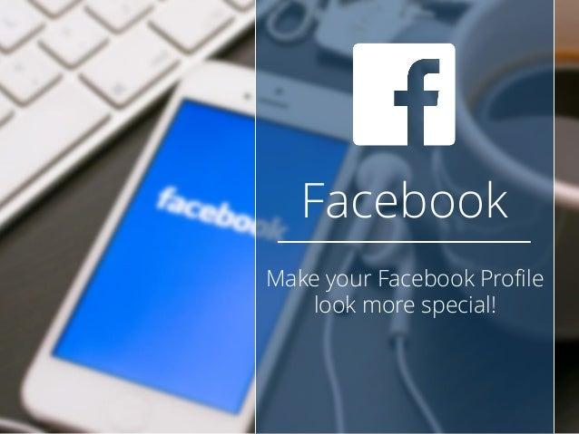 Facebook Make your Facebook Profile look more special!