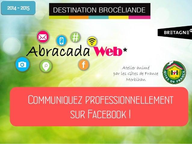 # Abracada Web* Communiquez professionnellement sur Facebook ! 2014 - 2015 Atelier animé par les Gîtes de France Morbihan
