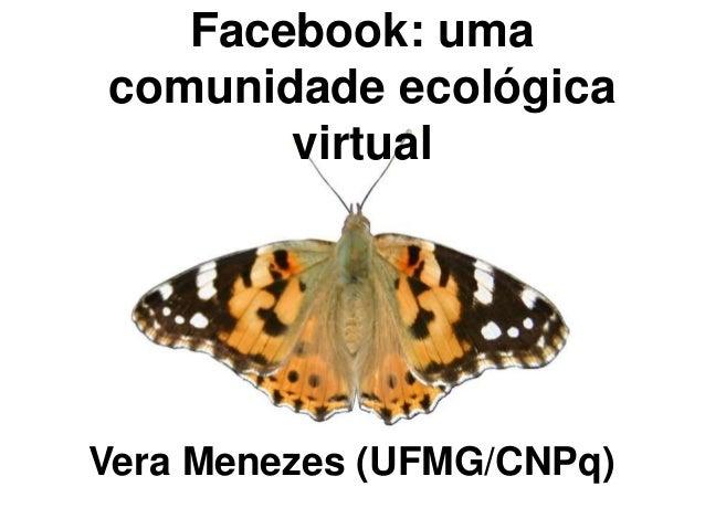 Facebook: uma comunidade ecológica virtual Vera Menezes (UFMG/CNPq)