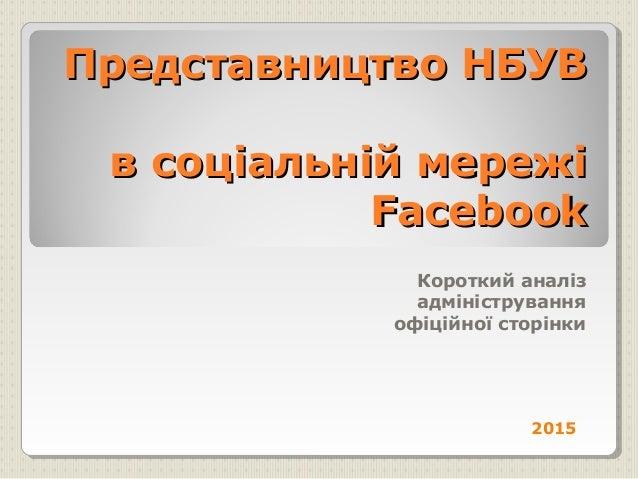 Представництво НБУВПредставництво НБУВ в соціальній мережів соціальній мережі FacebookFacebook Короткий аналіз адмініструв...
