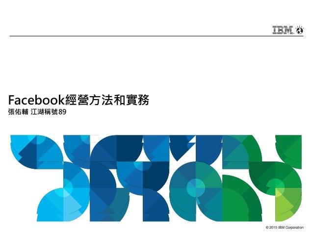 © 2015 IBM Corporation Facebook經營方法和實務 張佑輔 江湖稱號89