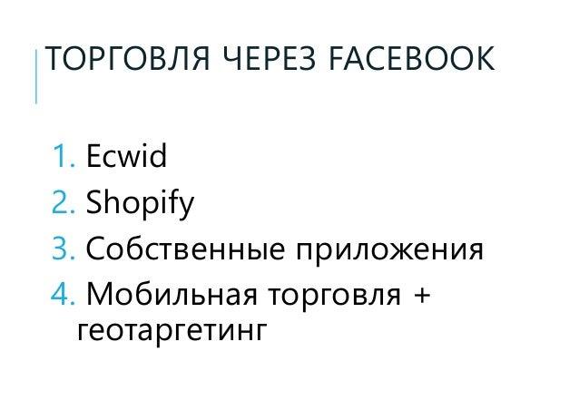 ТОРГОВЛЯ ЧЕРЕЗ FACEBOOK 1. Ecwid 2. Shopify 3. Собственные приложения 4. Мобильная торговля + геотаргетинг