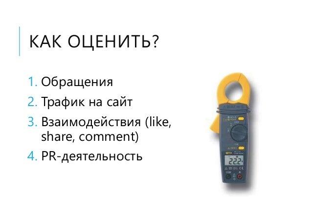 КАК ОЦЕНИТЬ? 1. Обращения 2. Трафик на сайт 3. Взаимодействия (like, share, comment) 4. PR-деятельность