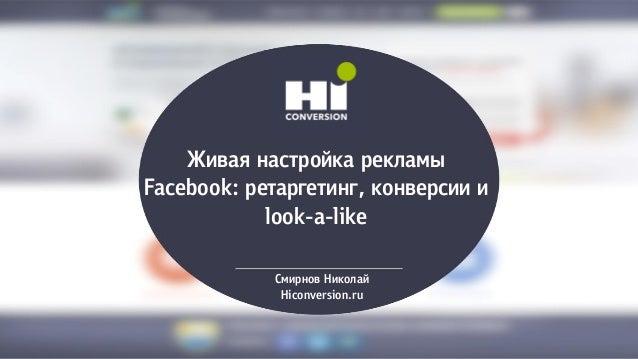 Живая настройка рекламы Facebook: ретаргетинг, конверсии и look-a-like Смирнов Николай Hiconversion.ru
