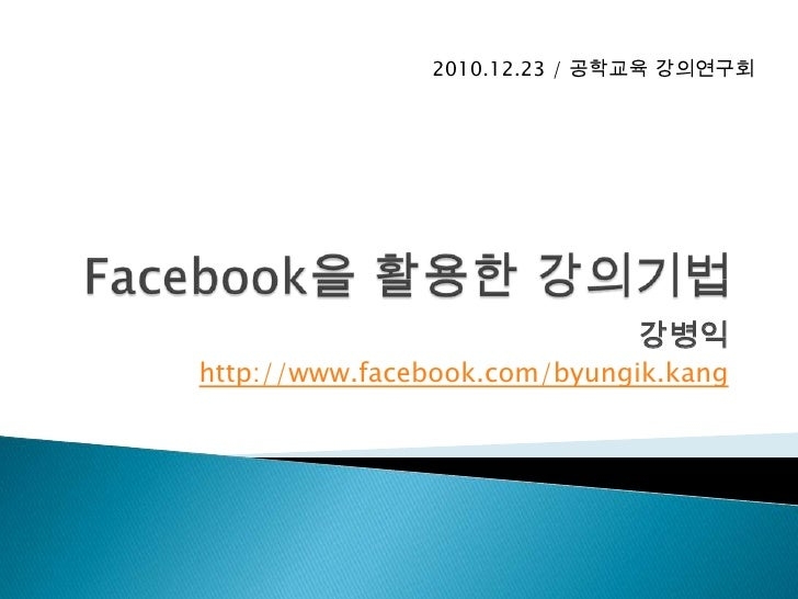 Facebook을 활용한 강의기법<br />강병익<br />http://www.facebook.com/byungik.kang<br />2010.12.23 / 공학교육강의연구회<br />