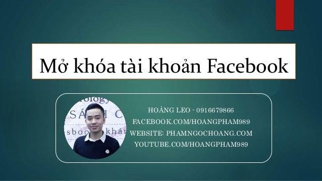 Mở khóa tài khoản Facebook HOÀNG LEO - 0916679866 FACEBOOK.COM/HOANGPHAM989 WEBSITE: PHAMNGOCHOANG.COM YOUTUBE.COM/HOANGPH...