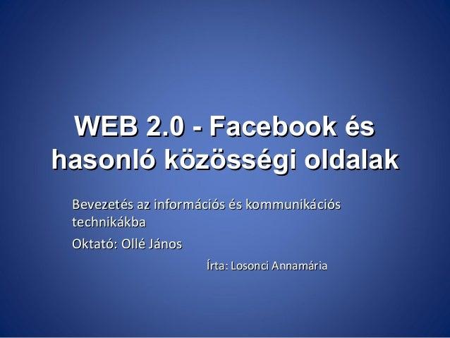 WEB 2.0 - Facebook és hasonló közösségi oldalak Bevezetés az információs és kommunikációs technikákba Oktató: Ollé János Í...