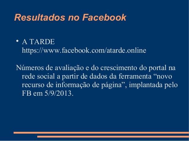 Resultados no Facebook   A TARDE https://www.facebook.com/atarde.online  Números de avaliação e do crescimento do portal ...