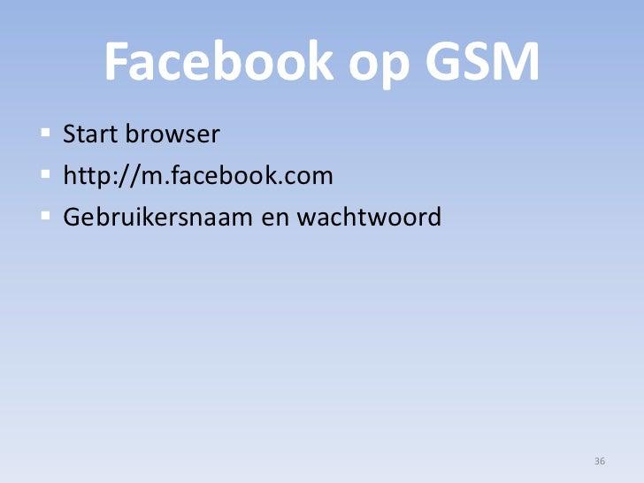 Facebook op GSM<br />Start browser<br />http://m.facebook.com<br />Gebruikersnaam en wachtwoord<br />36<br />