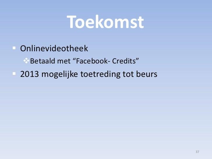 """Toekomst<br />Onlinevideotheek<br />Betaald met """"Facebook- Credits""""<br />2013 mogelijke toetreding tot beurs<br />37<br />"""