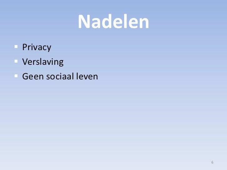 Nadelen<br />Privacy<br />Verslaving<br />Geen sociaal leven<br />6<br />