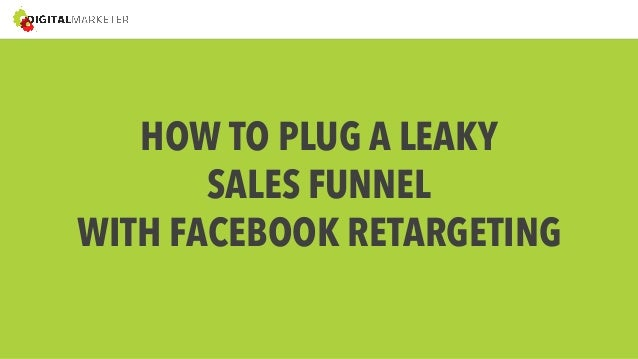 HOW TO PLUG A LEAKY  SALES FUNNEL  WITH FACEBOOK RETARGETING