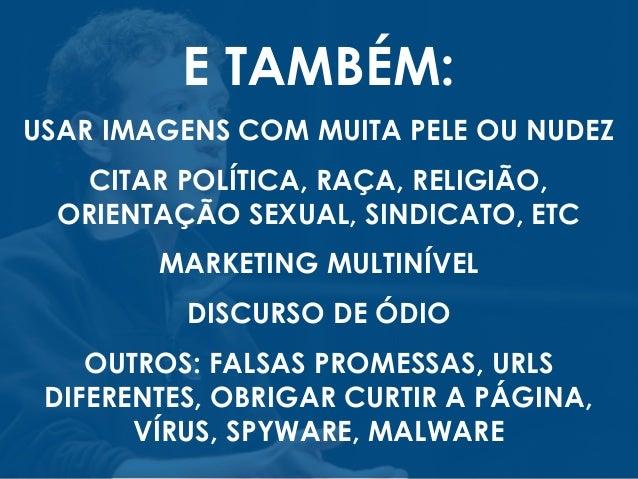 E TAMBÉM: USAR IMAGENS COM MUITA PELE OU NUDEZ CITAR POLÍTICA, RAÇA, RELIGIÃO, ORIENTAÇÃO SEXUAL, SINDICATO, ETC MARKETING...
