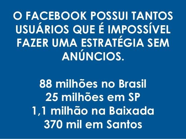 O FACEBOOK POSSUI TANTOS USUÁRIOS QUE É IMPOSSÍVEL FAZER UMA ESTRATÉGIA SEM ANÚNCIOS. 88 milhões no Brasil 25 milhões em S...