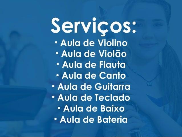Serviços: • Aula de Violino • Aula de Violão • Aula de Flauta • Aula de Canto • Aula de Guitarra • Aula de Teclado • Aula ...