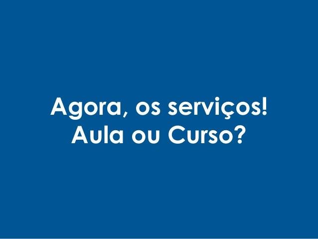 Agora, os serviços! Aula ou Curso?
