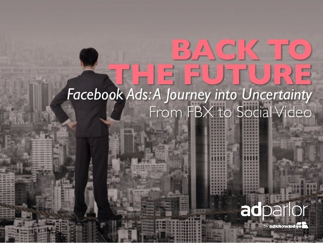 BACK TO 	THE FUTURE	Facebook Ads:A Journey into Uncertainty	From FBX to SocialVideo