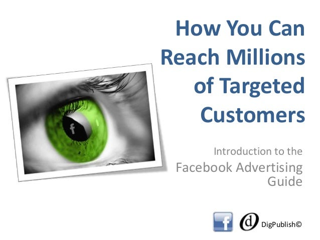 How You CanReach Millionsof TargetedCustomersIntroduction to theFacebook AdvertisingGuideDigPublish©