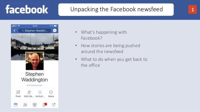 Unpacking the Facebook newsfeed 1 • What's happening with Facebook? • How stories are being pushed around the newsfeed • W...