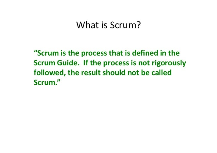 """What is Scrum? """"Scrum is the process that is defined in the Scrum Guide.  If the process..."""