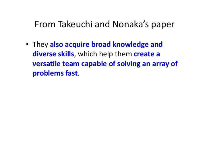 From Takeuchi and Nonaka's paper • They also acquire broad knowledge and    diverse skills, whi...