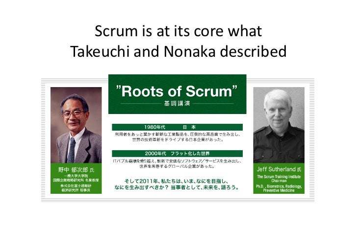 Scrum is at its core what  Takeuchi and Nonaka described