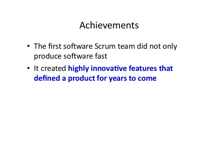 Achievements • The first sopware Scrum team did not only    produce sopware fast  • It create...