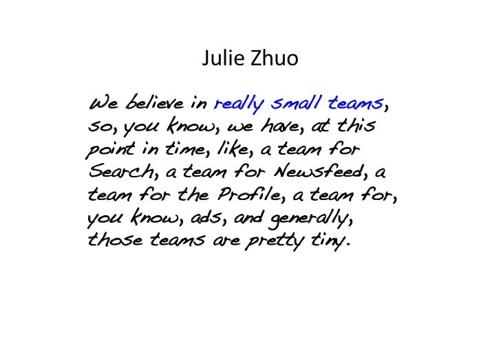 Julie Zhuo We believe in really small teams,so, you know, we have, at thispoint in time, like, a team forSearch, a tea...