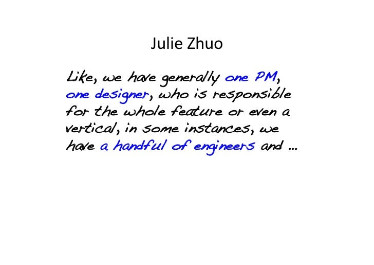Julie Zhuo Like, we have generally one PM,one designer, who is responsiblefor the whole feature or even avertical, in ...