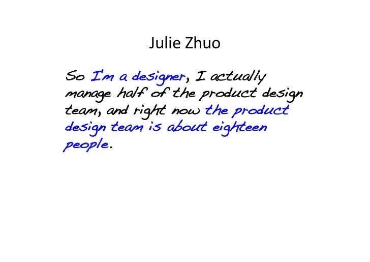 Julie Zhuo So Im a designer, I actuallymanage half of the product designteam, and right now the productdesign team is ...