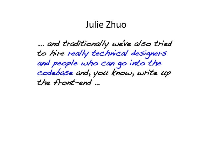 Julie Zhuo ... and traditionally weve also triedto hire really technical designersand people who can go into thecodeba...