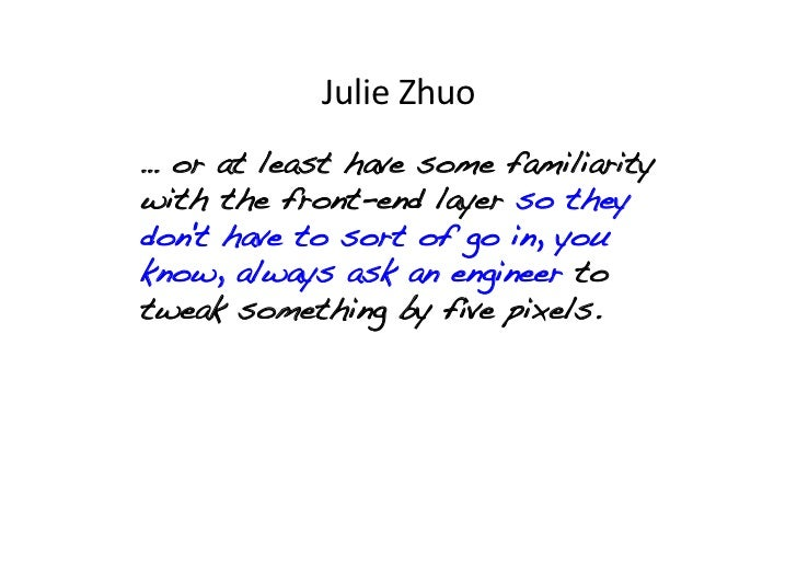 Julie Zhuo … or at least have some familiaritywith the front-end layer so theydont have to sort of go in, youknow, alw...