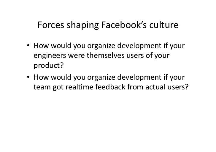 Forces shaping Facebook's culture • How would you organize development if your    engineers were...