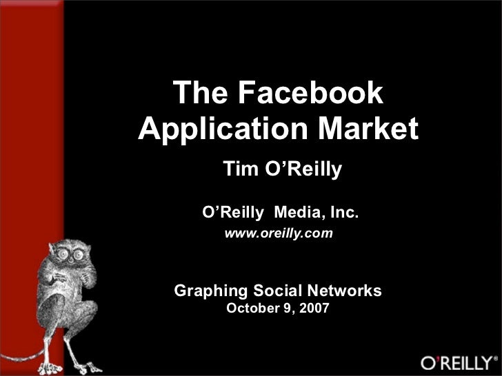 The Facebook Application Market        Tim O'Reilly       O'Reilly Media, Inc.        www.oreilly.com      Graphing Social...