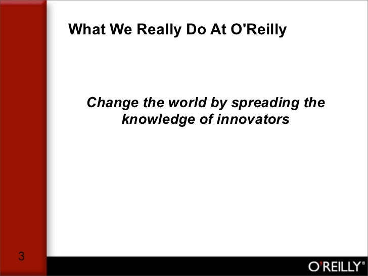 What We Really Do At O'Reilly          Change the world by spreading the           knowledge of innovators     3
