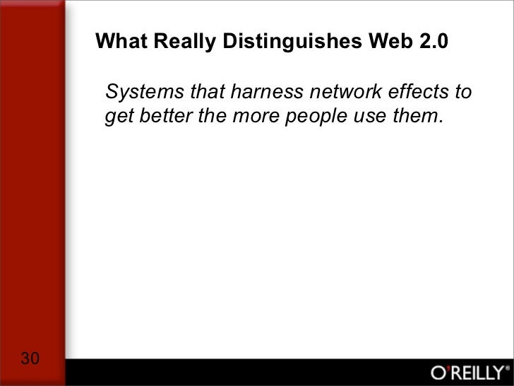 What Really Distinguishes Web 2.0       Systems that harness network effects to      get better the more people use them. ...