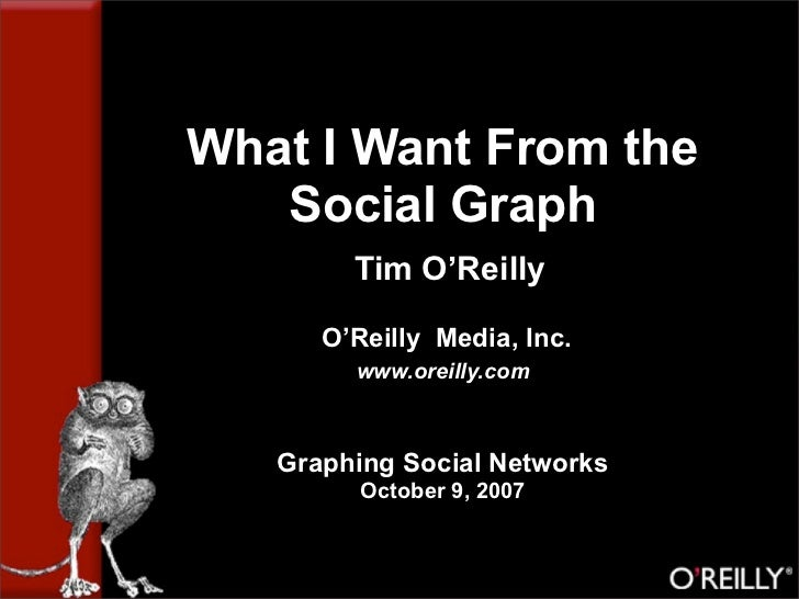 What I Want From the    Social Graph         Tim O'Reilly        O'Reilly Media, Inc.         www.oreilly.com       Graphi...