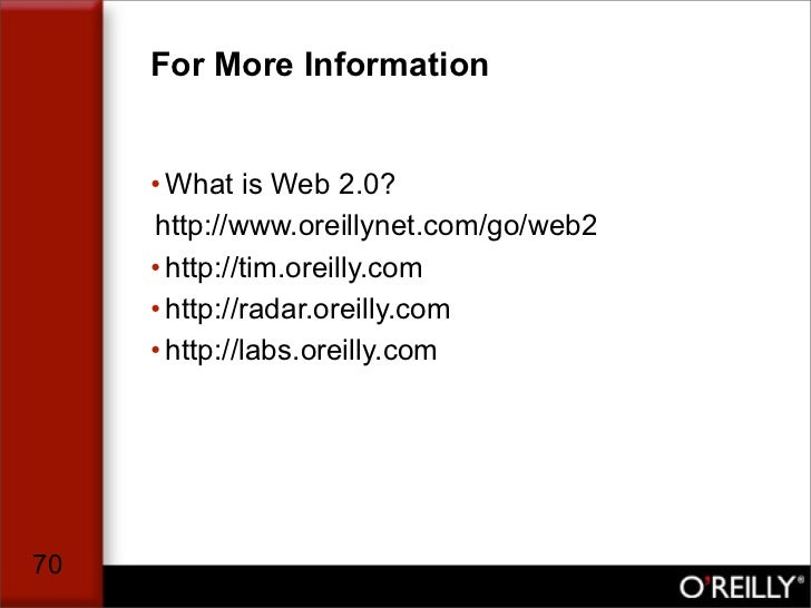 For More Information        • What is Web 2.0?      http://www.oreillynet.com/go/web2      • http://tim.oreilly.com      •...