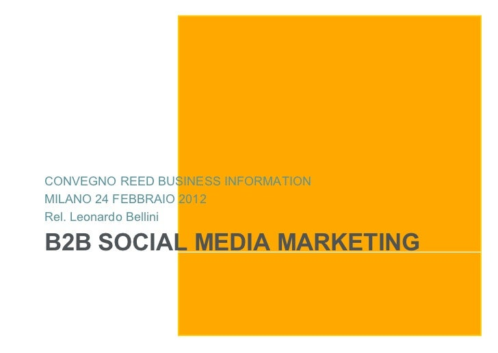 CONVEGNO REED BUSINESS INFORMATIONMILANO 24 FEBBRAIO 2012Rel. Leonardo BelliniB2B SOCIAL MEDIA MARKETING