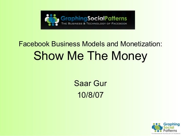 Facebook Business Models and Monetization: Show Me The Money Saar Gur 10/8/07