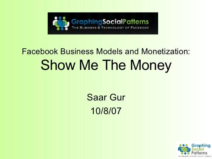 Facebook Business Models and Monetization: Show Me The Money Saar Gur 10/8/07